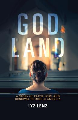 God Land: A Story of Faith, Loss, and Renewal in Middle America by Lyz Lenz