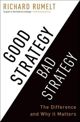 Good Strategy Bad Strategy: The Difference and Why It Matters by Richard P. Rumelt