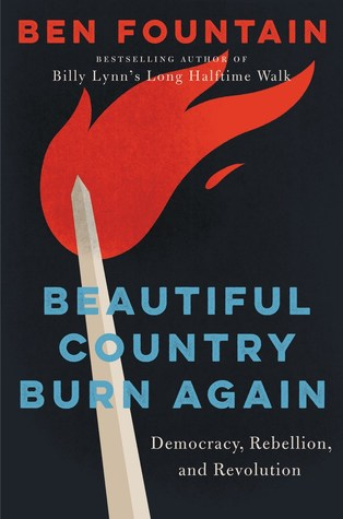 Beautiful Country Burn Again: Democracy, Rebellion, and Revolution by Ben Fountain