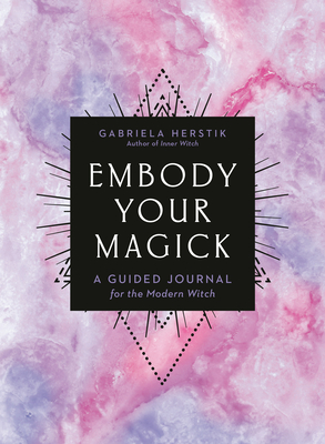 Embody Your Magick: A Guided Journal for the Modern Witch by Gabriela Herstik