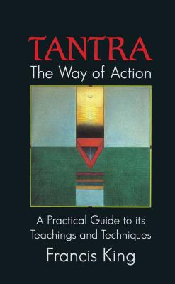 Tantra: The Way of Action: A Practical Guide to Its Teachings and Techniques by Francis King