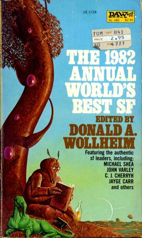 The 1982 Annual World's Best SF by Michael Shea, C.J. Cherryh, Michael P. Kube-McDowell, Jayge Carr, John Varley, S.P. Somtow, Ted Reynolds, Donald A. Wollheim, S.C. Sykes, David J. Lake, James Tiptree Jr.