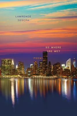 So Where Are We?: Poems by Lawrence Joseph