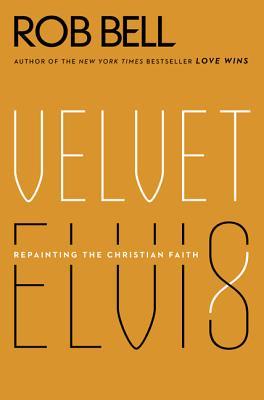 Velvet Elvis: Repainting the Christian Faith by Rob Bell