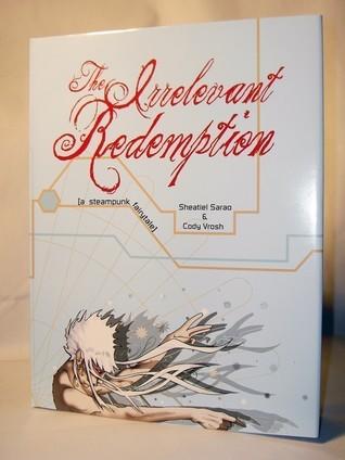 The Irrelevant Redemption: A Steampunk Fairytale by Cody Vrosh, Sheatiel Sarao