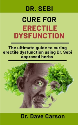 Dr. Sebi Cure For Erectile Dysfunction: The Ultimate Guide To Curing Erectile Dysfunction Using Dr. Sebi Approved Herbs by Dave Carson