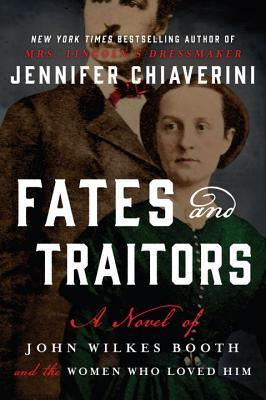 Fates and Traitors: A Novel of John Wilkes Booth and the Women Who Loved Him by Jennifer Chiaverini