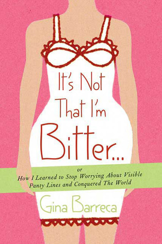 It's Not That I'm Bitter . . .: Or How I Learned to Stop Worrying About Visible Panty Lines and Conquered the World by Gina Barreca