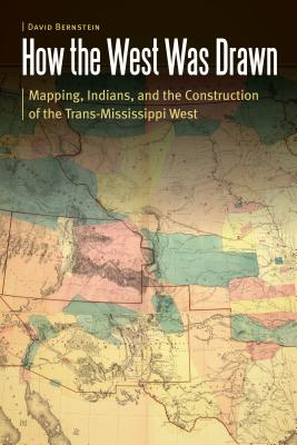 How the West Was Drawn: Mapping, Indians, and the Construction of the Trans-Mississippi West by David Bernstein