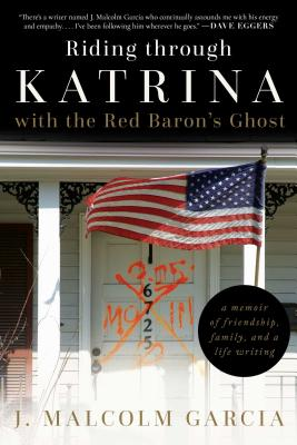 Riding Through Katrina with the Red Baron's Ghost: A Memoir of Friendship, Family, and a Life Writing by J. Malcolm Garcia
