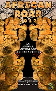 African Roar 2012 by Gothataone Moeng, Abdul Adan, Vukani G. Nyirenda, Chika Onyenezi, Uko Bendi Udo, Ifesinachi Okoli-Okpagu, Emmanuel Sigauke, Nnedi Okorafor, Ivor W. Hartmann, Wame Molefhe, Dawn Promislow, Hana Njau-Okolo