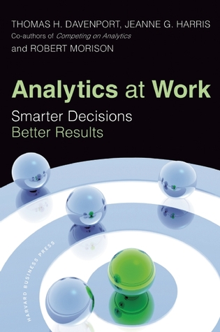 Analytics at Work: Smarter Decisions, Better Results by Jeanne G. Harris, Robert Morison, Thomas H. Davenport