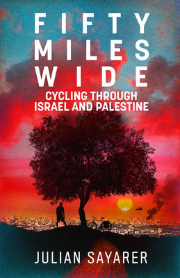 Fifty Miles Wide: Cycling Through Israel and Palestine by Julian Sayarer