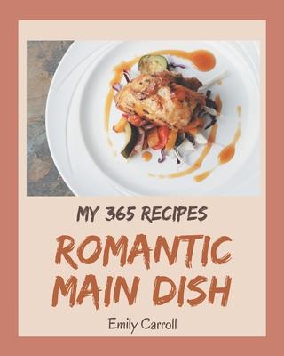 My 365 Romantic Main Dish Recipes: A Timeless Romantic Main Dish Cookbook by Emily Carroll