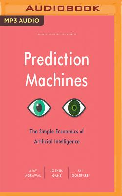 Prediction Machines: The Simple Economics of Artificial Intelligence by Joshua Gans, Avi Goldfarb, Ajay Agrawal