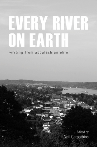 Every River on Earth: Writing from Appalachian Ohio by Neil Carpathios, Donald Ray Pollock