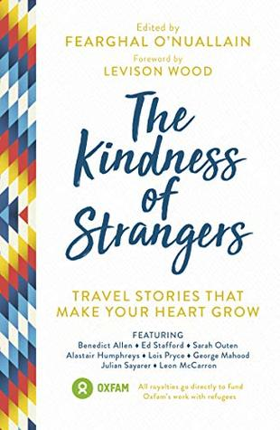 The Kindness of Strangers: Travel Stories That Make Your Heart Grow by Alastair Humphreys, Levison Wood, Fearghal O'Nuallain, George Mahood, Leon McCarron, Julian Sayarer, Ed Stafford, Lois Pryce, Benedict Allen, Sarah Outen