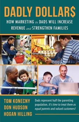 Dadly Dollar$: How Marketing to Dads will Increase Revenue and Strengthen Families by Don Hudson, Hogan Hilling, Tom Konecny