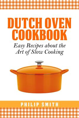 Dutch Oven Cookbook. Easy recipes about the Art of Slow Cooking by Philip Smith