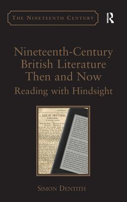Nineteenth-Century British Literature Then and Now: Reading with Hindsight. by Simon Dentith by Simon Dentith