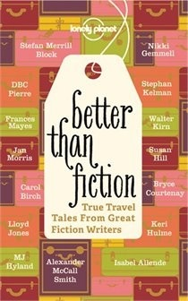 Better Than Fiction: True Travel Tales from Great Fiction Writers by Lonely Planet, Don George
