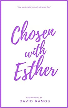 Chosen with Esther: 20 Devotionals to Awaken Your Calling, Guide Your Heart, and Empower You To Lead By God's Design (Testament Heroes Book 6) by David Ramos