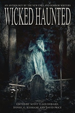 Wicked Haunted: An Anthology by the New England Horror Writers by Dan Szczesny, Tom Deady, Doungjai Gam, R.C. Mulhare, Bracken MacLeod, Rob Smales, Daniel G. Keohane, Barry Lee Dejasu, David Price, Paul McMahon, Dan Foley, Matt Bechtel, Emma J. Gibbon, Jeremy Flagg, Scott T. Goudsward, Morgan Sylvia, James A. Moore, Peter N. Dudar, Paul McNamee, Curtis M. Lawson, Larissa Glasser, Trisha J. Wooldridge, K.H. Vaughan, G.D. Dearborn, Patricia Gomes, Nick Manzolillo