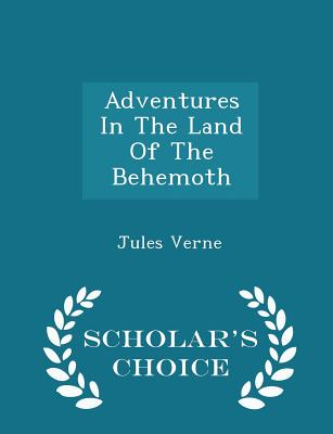 Adventures in the Land of the Behemoth - Scholar's Choice Edition by Jules Verne