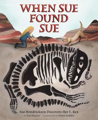 When Sue Found Sue: Sue Hendrickson Discovers Her T. Rex by Diana Sudyka, Toni Buzzeo