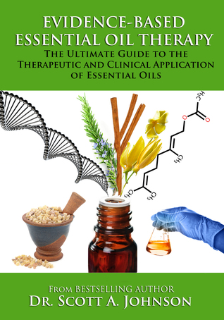 Evidence-based Essential Oil Therapy: The Ultimate Guide to the Therapeutic and Clinical Application of Essential Oils by Scott A. Johnson