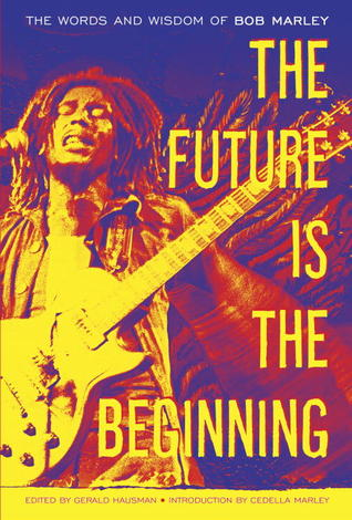 The Future Is The Beginning: The Words and Wisdom of Bob Marley by Gerald Hausman, Bob Marley