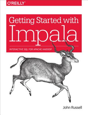 Getting Started with Impala: Interactive SQL for Apache Hadoop by John Russell