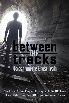 Between the Tracks: Tales from the Ghost Train by Ramsey Campbell, M. R. James, Clive Barker
