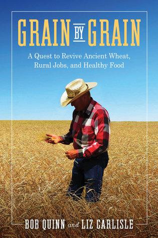 Grain by Grain: A Quest to Revive Ancient Wheat, Rural Jobs, and Healthy Food by Elizabeth Waterton Carlisle, Bob Quinn