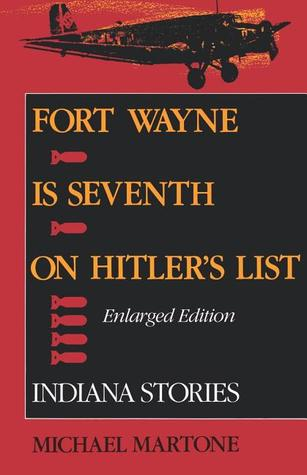 Fort Wayne is Seventh on Hitler's List: Indiana Stories (Enlarged Edition) by Michael Martone