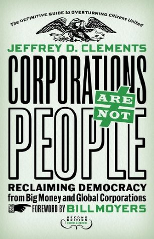Corporations Are Not People: Reclaiming Democracy from Big Money and Global Corporations by Bill Moyers, Jeffrey D. Clements