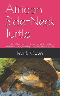 African Side-Neck Turtle: Everything You Need To Know About The African Side-Neck Turtle, Feeding, Care, Housing And Diet by Frank Owen