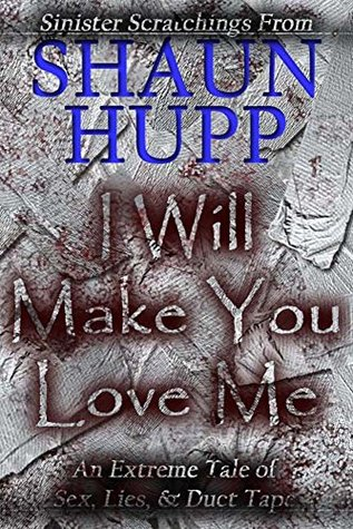 I Will Make You Love Me: An Extreme Horror Tale of Sex, Lies, & Duct Tape by Shaun Hupp