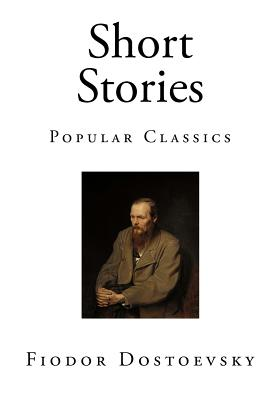Short Stories: Popular Classics by Fyodor M. Dostoevsky