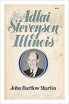 Adlai Stevenson of Illinois: The Life of Adlai E. Stevenson by John Bartlow Martin