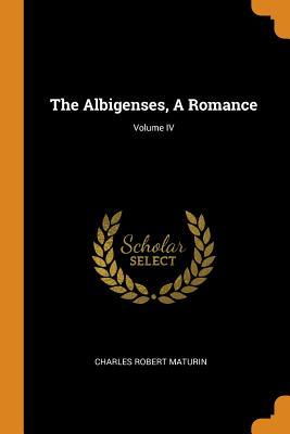 The Albigenses, a Romance; Volume IV by Charles Robert Maturin