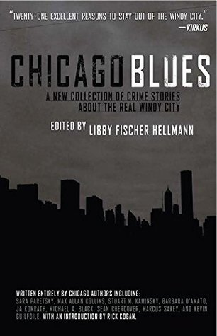 Chicago Blues: A Collection of Crime Stories About the Real Windy City by Libby Fischer Hellmann, Stuart M. Kaminsky, Marcus Sakey, Kevin Guilfoile, Barbara D'Amato, Sean Chercover, Max Allan Collins, Sara Paretsky, Michael A. Black