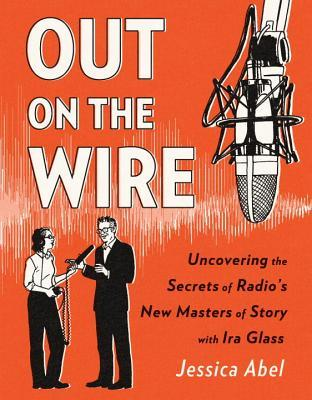 Out on the Wire: Uncovering the Secrets of Radio's New Masters of Story with Ira Glass by Jessica Abel