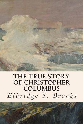 The True Story of Christopher Columbus by Elbridge S. Brooks