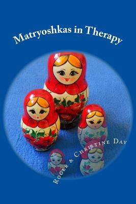Matryoshkas in Therapy: Creative ways to use Russian dolls with clients by Roger Day, Christine Day