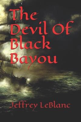The Devil Of Black Bayou by Jeffrey LeBlanc