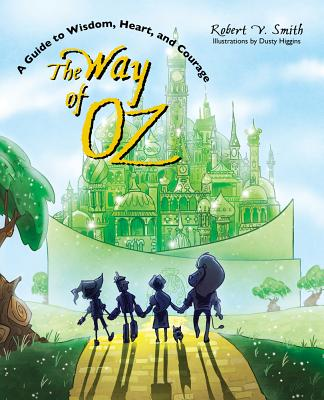 The Way of Oz: A Guide to Wisdom, Heart, and Courage by Robert V. Smith