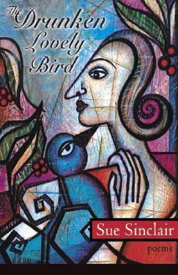 The Drunken, Lovely Bird by Sue Sinclair