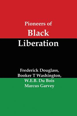 Pioneers of Black Liberation: Writings from the Early African-American Champions of Civil Rights and Racial Equality by W. E. B. Du Bois, Frederick Douglass, Booker T. Washington