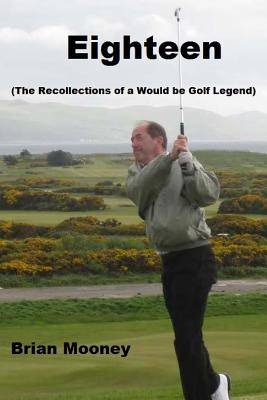 Eighteen: (The Recollections of a Would Be Golf Legend) by Brian Mooney